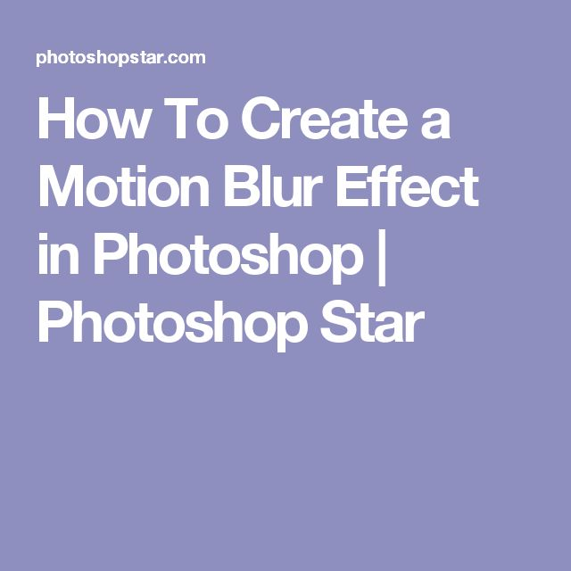 How To Create a Motion Blur Effect in Photoshop | Photoshop Star