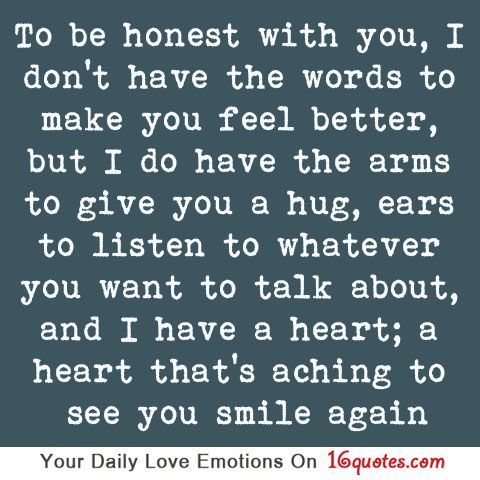 To be honest with you, I don't have the words to make you feel better, but I do have the arms to give you a hug, ears to listen to whatever you want to talk about, and I have a heart; a heart that's aching to see you smile again