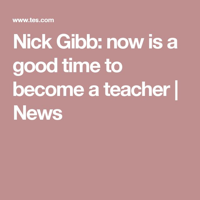 Nick Gibb: now is a good time to become a teacher | News