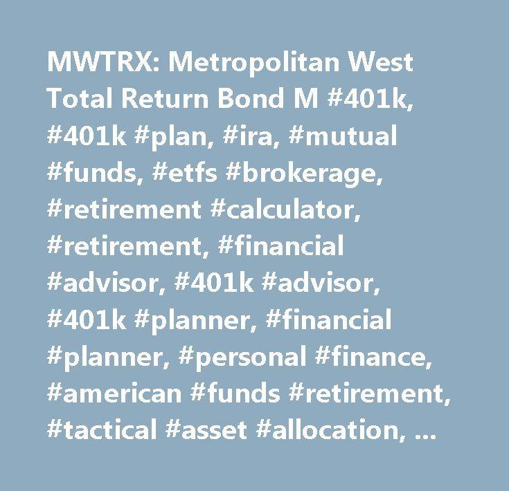 MWTRX: Metropolitan West Total Return Bond M #401k, #401k #plan, #ira, #mutual #funds, #etfs #brokerage, #retirement #calculator, #retirement, #financial #advisor, #401k #advisor, #401k #planner, #financial #planner, #personal #finance, #american #funds #retirement, #tactical #asset #allocation, #strategic #asset #allocation…