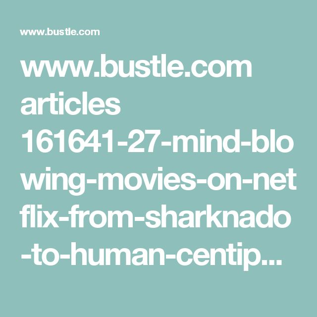 www.bustle.com articles 161641-27-mind-blowing-movies-on-netflix-from-sharknado-to-human-centipede