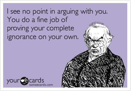 I see no point in arguing with you