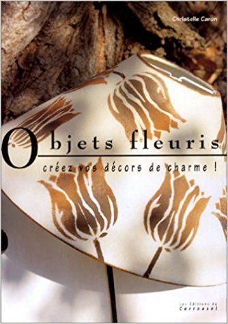 Objets fleuris : créez vos décors de charme: Amazon.ca: Christelle Caron: Books