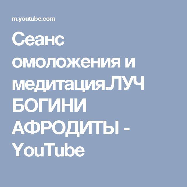 Сеанс омоложения и медитация.ЛУЧ БОГИНИ АФРОДИТЫ - YouTube