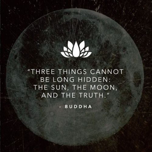 Three things cannot be long hidden:  the sun, the moon, and the truth  -Buddha