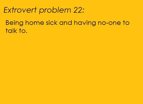Orange background, black words: [Extrovert problem 22: Being home sick and having no-one to talk to.] Submitted by Tobybumble13http://tobybumble13.tumblr.com/