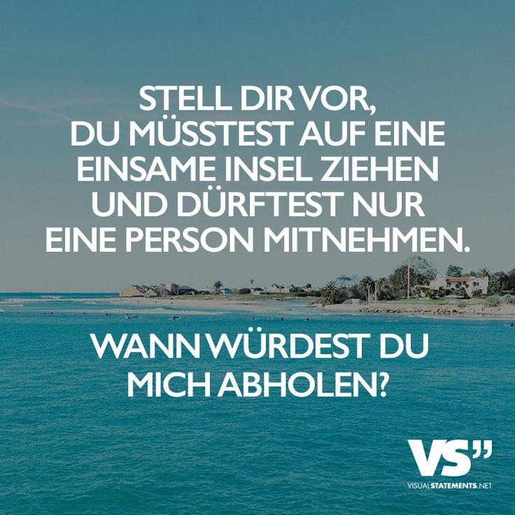 Stell dir vor, du müsstest auf eine einsame Insel ziehen und dürftest nur eine Person mitnehmen. Wann würdest du mich abholen? - VISUAL STATEMENTS®
