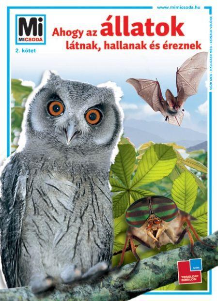 http://sokatolvasok.hu/ahogy-az-allatok-latnak-hallanak-es-ereznek  Ahogy az állatok látnak, hallanak és éreznek - Mi MICSODA A sorozat