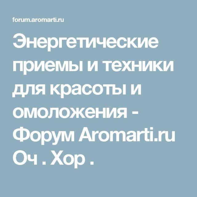 Энергетические приемы и техники для красоты и омоложения - Форум Aromarti.ru           Оч . Хор .