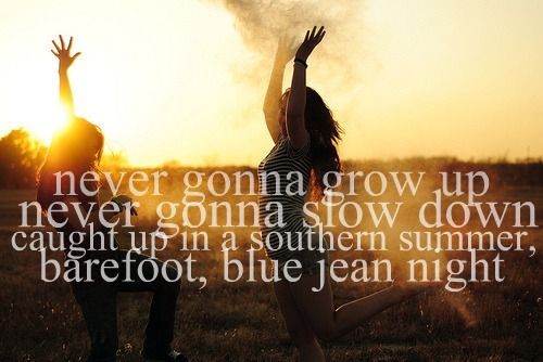 never gonna grow up  never gonna slow down  caught up in a southern summer,  barefoot, blue jean night.