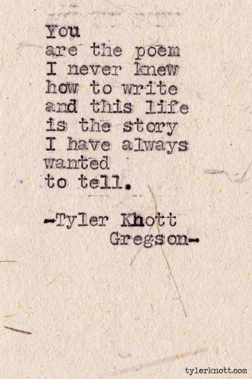 You ... ... are the poem I never knew how to write and this life is the story I have always wanted to tell.