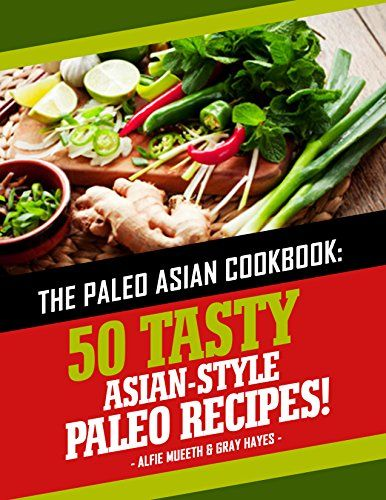 The Paleo Asian Cookbook: 50 Tasty Asian-Style Paleo Recipes by [Mueeth, Alfie, Hayes, Gray]