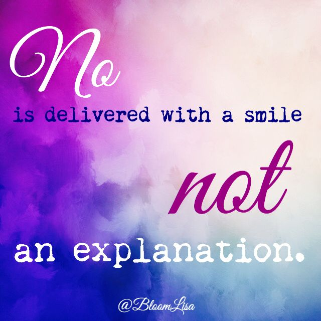 No is delivered with a smile NOT an explanation.