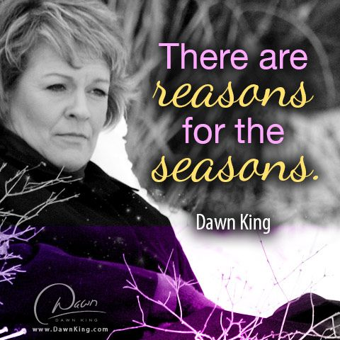 There are reasons for the seasons. ~ Dawn King. www.dawnking.com