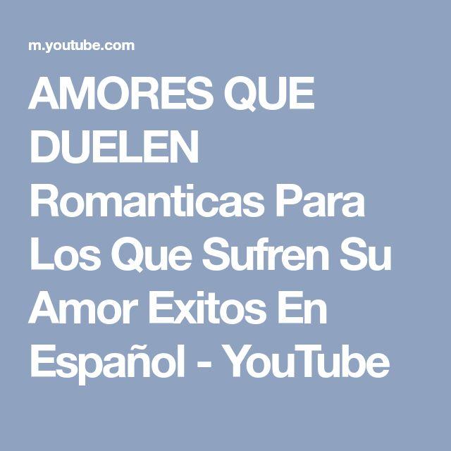 AMORES QUE DUELEN Romanticas Para Los Que Sufren Su Amor Exitos En Español - YouTube