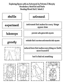 Reading Street 2nd Grade Unit 1 Week 2 Exploring Space with an Astronaut by Patricia J. MurphySpace Vocabulary Selection Word Cut and Paste 5 words included: astronaut, gravity, experiment, telescope, shuttleblack and white pictures included graphics by: mycutegraphics