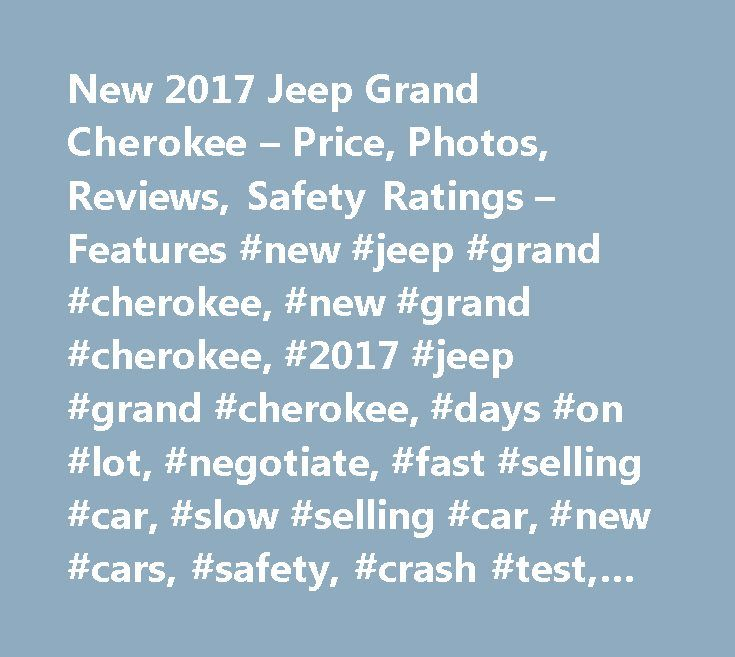 New 2017 Jeep Grand Cherokee – Price, Photos, Reviews, Safety Ratings – Features #new #jeep #grand #cherokee, #new #grand #cherokee, #2017 #jeep #grand #cherokee, #days #on #lot, #negotiate, #fast #selling #car, #slow #selling #car, #new #cars, #safety, #crash #test, #safety #ratings, #iihs, #insurance #institute #for #highway #safety, #nhtsa, #national #highway #traffic #safety #administration, #local #dealer #inventory, #jeep #grand #cherokee #inventory, #stock…