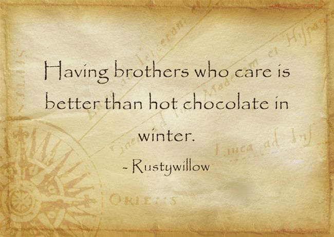 Having brothers who care is better than hot chocolate in winter.