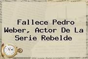 http://tecnoautos.com/wp-content/uploads/imagenes/tendencias/thumbs/fallece-pedro-weber-actor-de-la-serie-rebelde.jpg Pedro Weber. Fallece Pedro Weber, actor de la serie Rebelde, Enlaces, Imágenes, Videos y Tweets - http://tecnoautos.com/actualidad/pedro-weber-fallece-pedro-weber-actor-de-la-serie-rebelde/