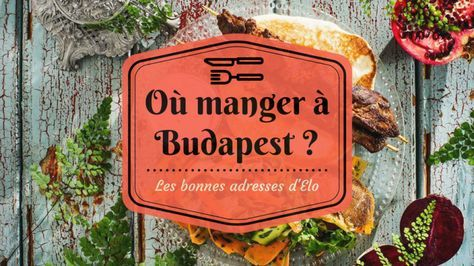 Où manger à Budapest ? Les bonnes adresses d'une expatriée :) - Resto Budapest - Where to eat in Budapest ? - Restaurant Budapest