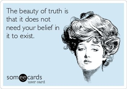 The beauty of truth is that it does not need your belief in it to exist.