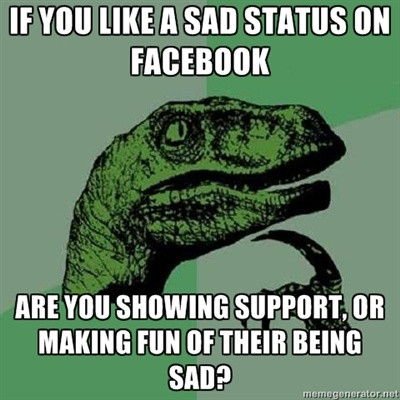 If you like a sad status on Facebook, are you showing support or making fun of their being sad?
