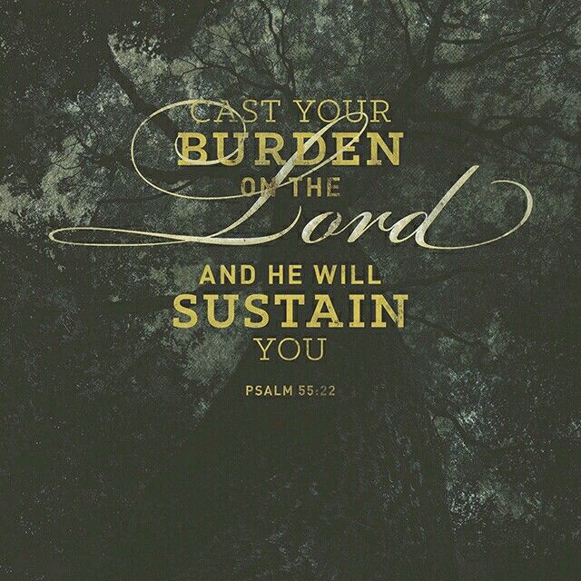 """""""Give your burdens to the lord , and He will take care of you. He will not permit the Godly to slip and fall."""" Psalm 55:22"""