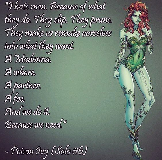 """ I hate man. because of what they do, They clip, They prune, They make us remake ourselves into what they want. A Madonna. A whore. A partner. A foe And we do it Because we need."" - Poison Ivy (Solo #6)"