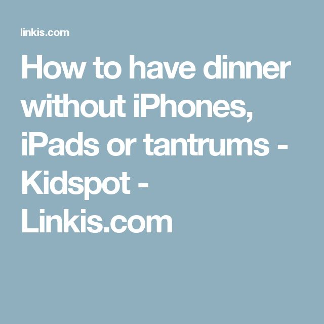 How to have dinner without iPhones, iPads or tantrums - Kidspot - Linkis.com