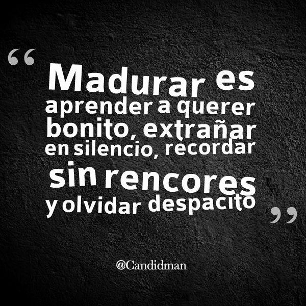 #Madurar es aprender a querer bonito, extrañar en #Silencio, recordar sin #Rencores y olvidar despacito. @candidman #Frases #Motivacion