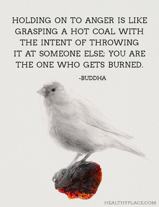 Positive Quote: Holding on to anger is like grasping a hot coal with the intent of throwing it at someone else; you are the one who gets burned - Buddha. www.HealthyPlace.com
