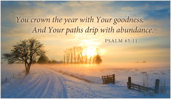 You crown the year with Your goodness, and your paths drip with abundance. ~ Psalm 65:11