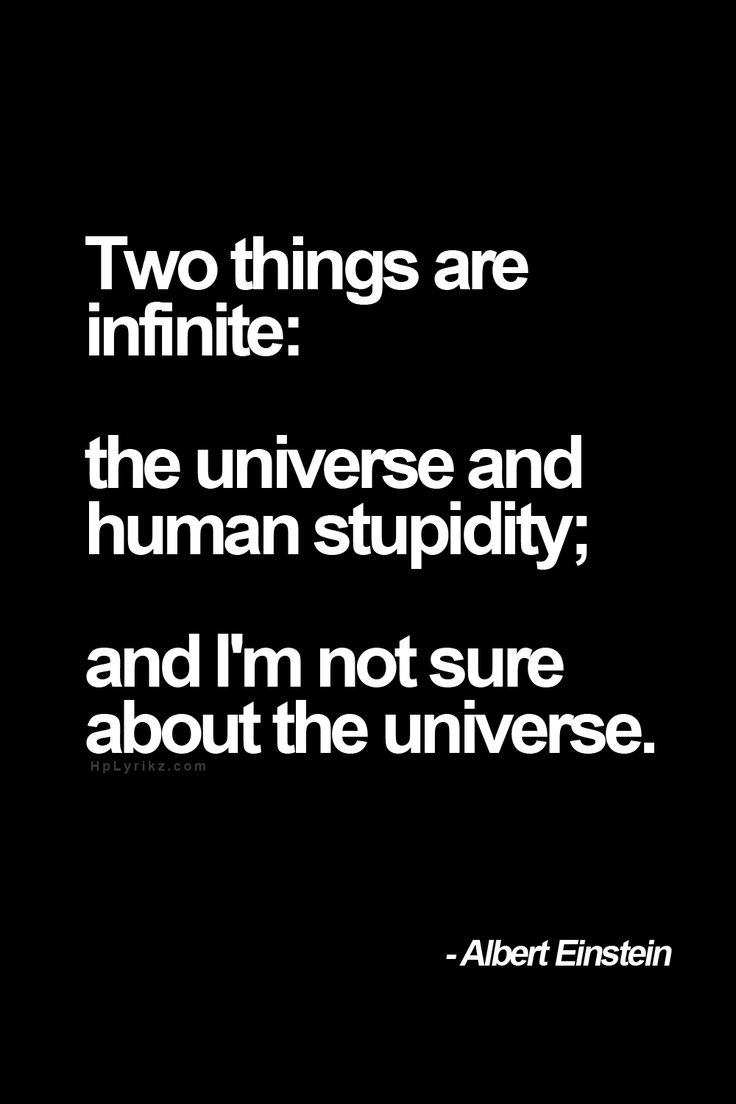 Two things are infinite: the universe and human stupidity; and I'm not sure about the universe. Concordo plenamente....