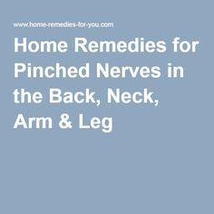 Home Remedies for Pinched Nerves in the Back, Neck, Arm & Leg