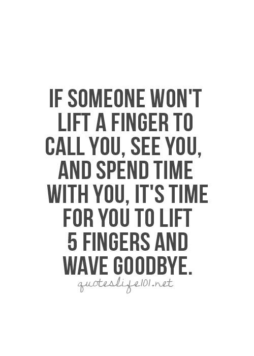 if someone won't life a finger to call you, see you and spend time with you, it's time to lift 5 fingers and wave goodbye. letting go.