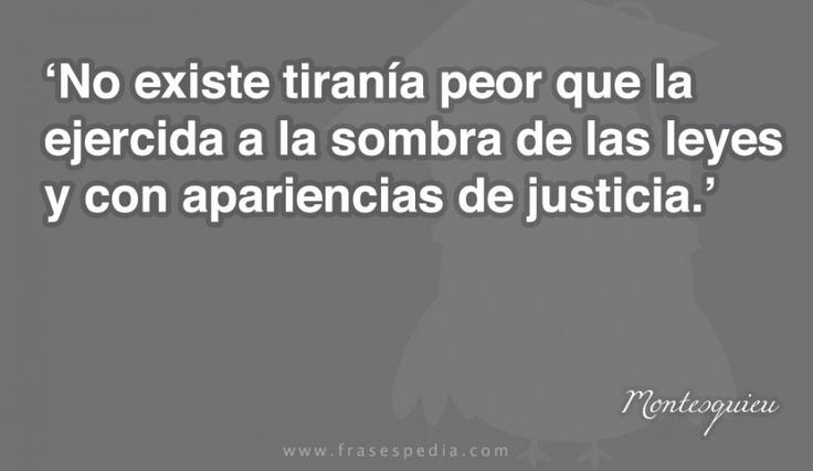 No existe tiranía peor que la ejercida a la sombra de las leyes y con apariencias de justicia.