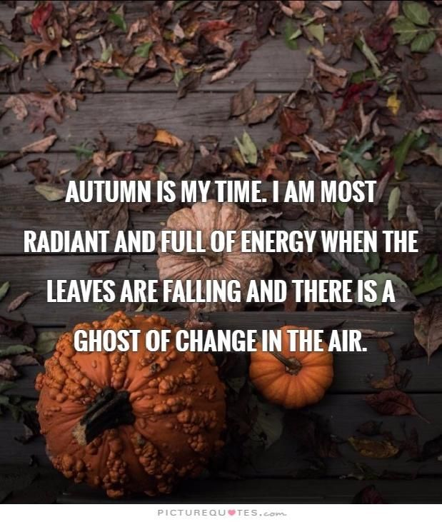 Autumn is my time. I am most radiant and full of energy when the leaves are falling and there is a ghost of change in the air.