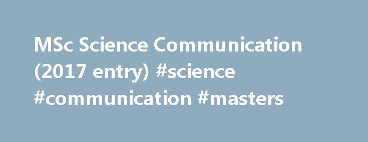 MSc Science Communication (2017 entry) #science #communication #masters http://pennsylvania.remmont.com/msc-science-communication-2017-entry-science-communication-masters/  # MSc Science Communication / Overview Year of entry: 2017 Degree awarded MSc Duration 1 year (full-time), 2 years (part-time) Entry requirements This MSc is appropriate for students from a range of backgrounds. It functions both as an advanced study course for experienced practitioners, and as a conversion route from…