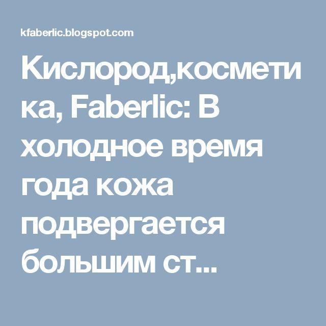 Кислород,косметика, Faberlic: В холодное время года кожа подвергается большим ст...