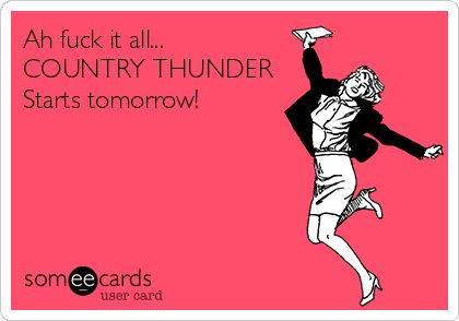 Ah fuck it all... COUNTRY THUNDER Starts tomorrow!