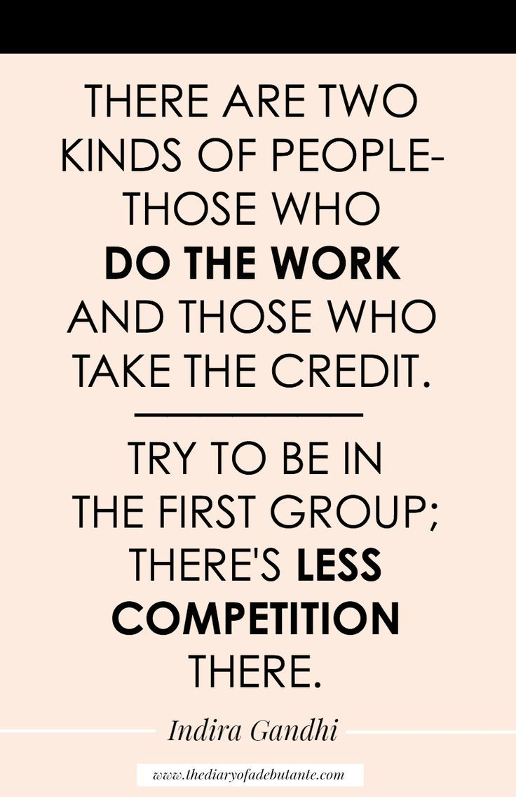 """There are two kinds of people-- those who do the work and those who take the credit. Try to be in the first group; there's less competition there."" One of my favorite Indira Gandhi quotes!"