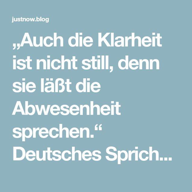 """""""Auch die Klarheit ist nicht still, denn sie läßt die Abwesenheit sprechen."""" Deutsches Sprichwort – just now"""