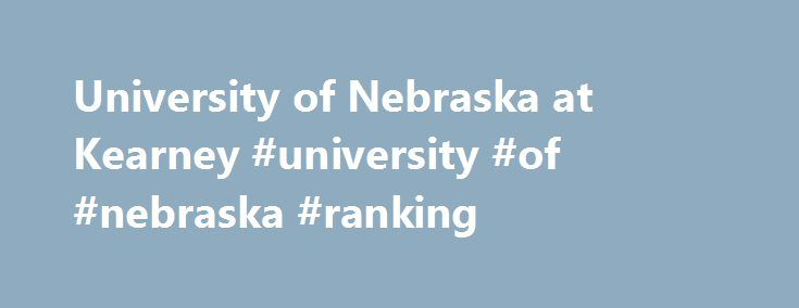 University of Nebraska at Kearney #university #of #nebraska #ranking http://south-africa.remmont.com/university-of-nebraska-at-kearney-university-of-nebraska-ranking/  # University of Nebraska at Kearney The university has provided education since 1905 In 2011, the University of Nebraska Kearney was ranked as a top-10 public midwest regional university by U.S. News World Report According to the school, it has one of the lowest tuition rates in the nation The School reports 35% of all…