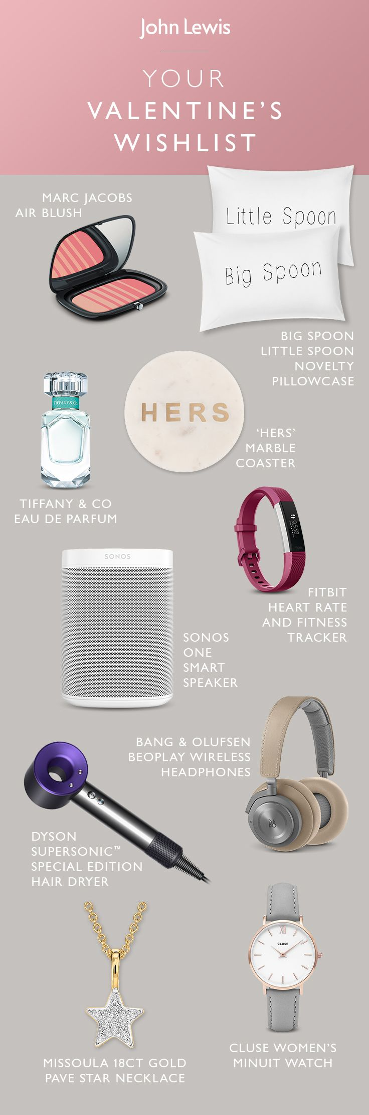 Whether it's a gift for her, for him, or a treat to yourself, share the love with our selection of unique Valentine's gifts at John Lewis. From the latest technology to luxurious beauty products, we have everything you need to surprise your loved one.