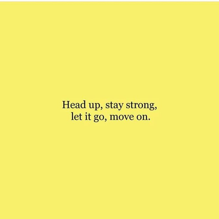 Head up, stay strong, let it go, move on