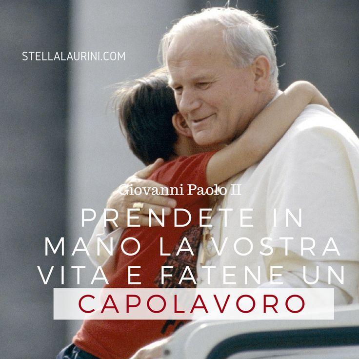 """""""Prendete in mano la vostra vita e fatene un capolavoro"""" Giovanni Paolo II"""