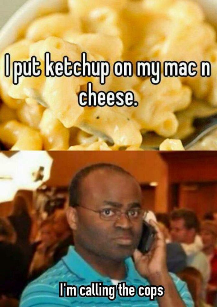 I put ketchup on my mac and cheese meme - http://jokideo.com/i-put-ketchup-on-my-mac-and-cheese-meme/