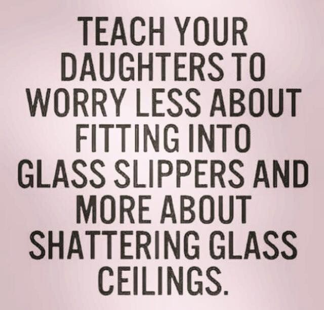 Yes please! Teach your daughters to worry less about fitting into glass slippers and more about shattering glass ceilings.