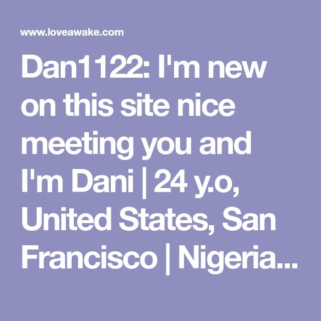 Dan1122: I'm new on this site nice meeting you and I'm Dani | 24 y.o, United States, San Francisco | Nigerian scammer 419 | romance scams | dating profile with fake picture