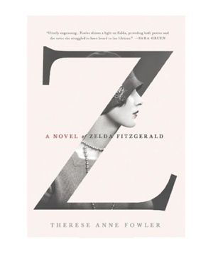 Z: A Novel of Zelda Fitzgerald, by Therese Anne Fowler
